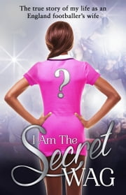 I Am The Secret WAG - The true story of my life as an England footballer's wife ebook by The Secret WAG