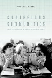 Contagious Communities: Medicine, Migration, and the NHS in Post War Britain ebook by Roberta Bivins