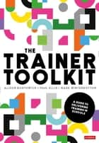 The Trainer Toolkit - A guide to delivering training in schools ebook by Alison Borthwick, Paul Ellis, Mark Winterbottom