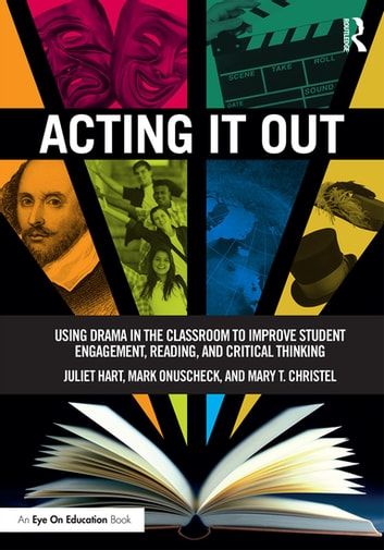 Acting It Out - Using Drama in the Classroom to Improve Student Engagement, Reading, and Critical Thinking ebook by Juliet Hart,Mark Onuscheck,Mary T. Christel