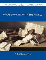 What's Wrong With the World - The Original Classic Edition ebook by Chesterton G.k