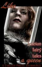 Like A Queen: Lesbian Erotic Fairy Tales ebook by
