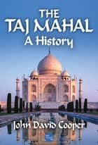 The Taj Mahal: A History ebook by John David Cooper