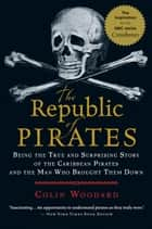The Republic of Pirates - Being the True and Surprising Story of the Caribbean Pirates and the Man Who Brought Them Down ebook by Colin Woodard