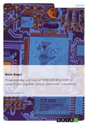 Programming and use of TMS320F2812 DSP to control and regulate power electronic converters ebook by Baris Bagci