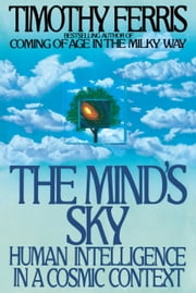 The Mind's Sky - Human Intelligence in a Cosmic Context ebook by Timothy Ferris