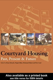 Courtyard Housing - Past, Present and Future ebook by Brian Edwards,Magda Sibley,Mohammad Hakmi,Peter Land