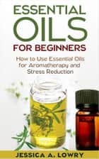 Essential Oils For Beginners ebook by Jessica A. Lowry