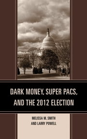 Dark Money, Super PACs, and the 2012 Election ebook by Melissa M. Smith,Larry Powell