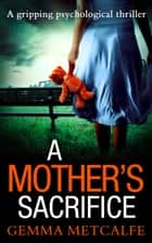 A Mother's Sacrifice ebook by Gemma Metcalfe