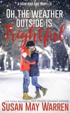 Oh, the Weather Outside Is Frightful: a Montana Fire Christmas Novella - Montana Fire: Summer of Fire ebook by Susan May Warren