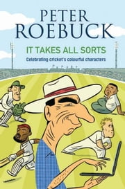 It Takes All Sorts: Celebrating Cricket's Colourful Characters ebook by Roebuck, Peter