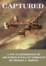 Captured - A WW II Experience of Air Force P.O.W.S in Germany ebook by Richard A. Matheis