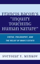 Francis Bacon's Inquiry Touching Human Nature ebook by Svetozar Minkov