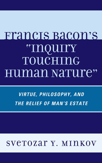 Francis Bacon's Inquiry Touching Human Nature - Virtue, Philosophy, and the Relief of Man's Estate ebook by Svetozar Minkov