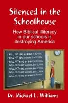 Silenced in the Schoolhouse: How Biblical Illiteracy in Our Schools is Destroying America ebook by Dr. Michael L. Williams