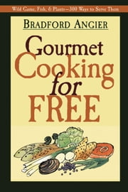 Gourmet Cooking for Free ebook by Bradford Angier