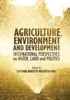 Agriculture, Environment and Development - International Perspectives on Water, Land and Politics ebook by Antonio A.R Ioris
