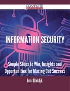 Information Security - Simple Steps to Win, Insights and Opportunities for Maxing Out Success ebook by Gerard Blokdijk