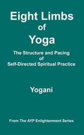 Eight Limbs Of Yoga - The Structure And Pacing Of Self-Directed Spiritual Practice ebook by Yogani