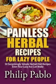 Painless Herbal Recipes For Lazy People: 50 Simple Herbal Recipes Even Your Lazy Ass Can Make ebook by Phillip Pablo