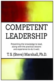 Competent Leadership - Presenting the Knowledge to Lead, along with the Practical Lessons and Experience to Do It Well ebook by Terry (Steve) Marshall