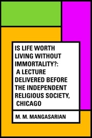 Is Life Worth Living Without Immortality?: A Lecture Delivered Before the Independent Religious Society, Chicago ebook by M. M. Mangasarian