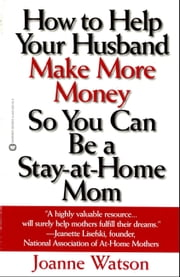 How to Help Your Husband Make More Money so You Can Be a Stay-at-Home Mom ebook by Joanne Watson