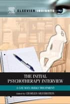 The Initial Psychotherapy Interview: A Gay Man Seeks Treatment ebook by Silverstein, Charles