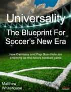Universality | The Blueprint for Soccer's New Era: How Germany and Pep Guardiola are showing us the Future Football Game ebook by Matthew Whitehouse