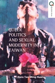 Queer Politics and Sexual Modernity in Taiwan ebook by Hans Tao-Ming Huang