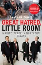 Great Hatred, Little Room - Making Peace in Northern Ireland ebook by Jonathan Powell