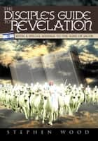 The Disciple's Guide to Revelation ebook by Stephen Wood