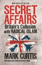 Secret Affairs: Britain's Collusion with Radical Islam ebook by Mark Curtis