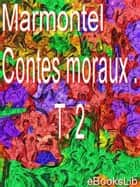 Contes moraux . T. 2 ebook by M. Marmontel