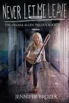 Never Let Me Leave (The Melissa Allen Trilogy Book 2) ebook by Jennifer Brozek