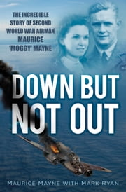 Down But Not Out - The Incredible Story of Second World War Airman Maurice 'Moggy' Mayne ebook by Maurice Mayne,Mark Ryan