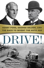 Drive! - Henry Ford, George Selden, and the Race to Invent the Auto Age ebook by Lawrence Goldstone