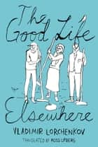The Good Life Elsewhere ebook by Vladimir Lorchenkov,Ross Ufberg