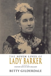 The Seven Lives of Lady Barker - Author of Station Life in New Zealand ebook by Betty Gilderdale