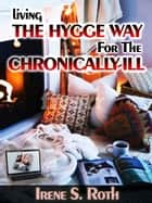 Living the Hygge Way for the Chronically-Ill ebook by Irene S. Roth