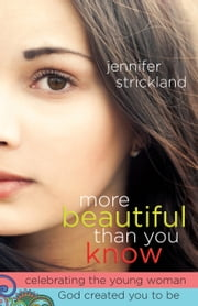 More Beautiful Than You Know - Celebrating the Young Woman God Created You to Be ebook by Jennifer Strickland