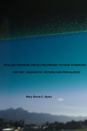 Myalgic, Encephalomyelitis/Chronic Fatigue Syndrome - History, Diagnostic Criteria and Prevalence ebook by Mary Gloria C. Njoku