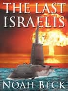 The Last Israelis - A Submarine Thriller About The Perils Of A Nuclear Iran ebook by Noah Beck