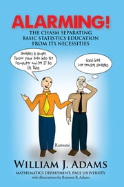 Alarming! The Chasm Separating Basic Statistics Education from its Necessities ebook by William J. Adams