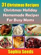 31 Christmas Recipes - Christmas Holiday Homemade Recipes For Busy Moms - Christmas Recipes ebook by Sophia Seeds