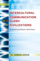 Intercultural Communication as a Clash of Civilizations - Al-Jazeera and Qatars Soft Power ebook by