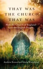 That Was The Church That Was - How the Church of England Lost the English People ebook by Andrew Brown, Professor Linda Woodhead