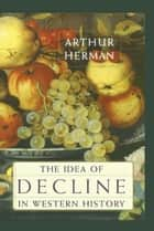 The Idea of Decline in Western History ebook by Arthur Herman