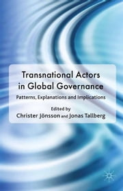 Transnational Actors in Global Governance - Patterns, Explanations and Implications ebook by C. Jönsson,J. Tallberg